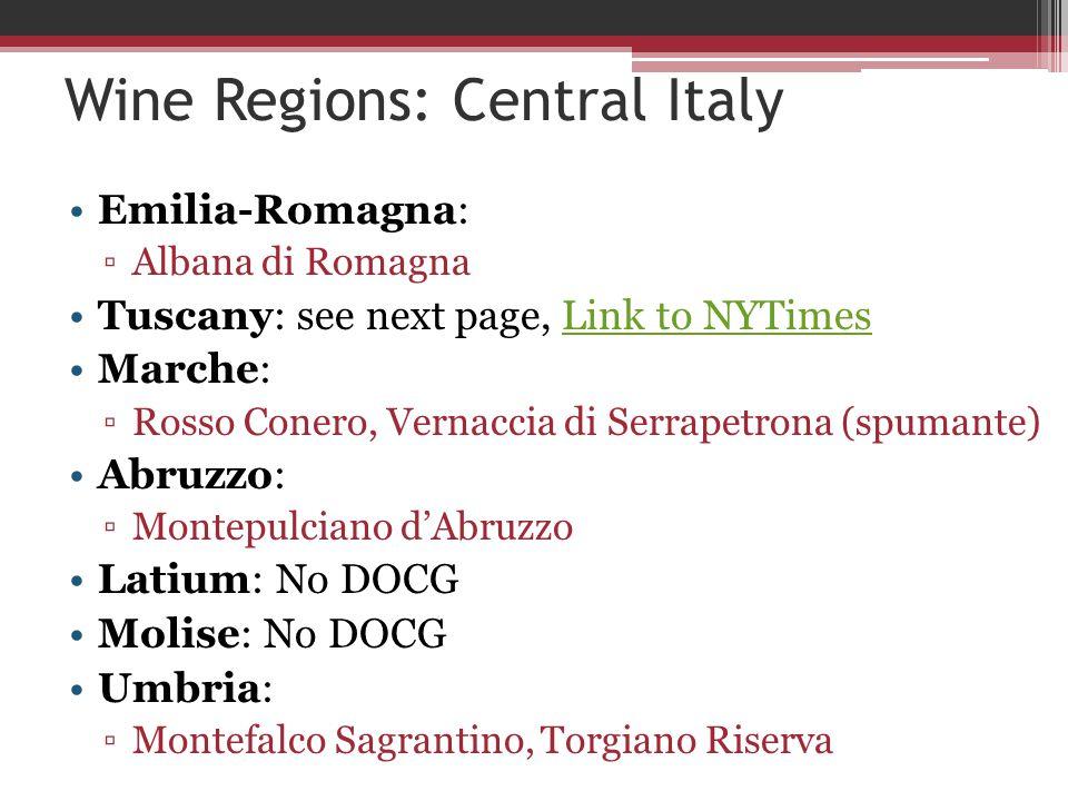 Wine Regions: Central Italy Emilia-Romagna: ▫Albana di Romagna Tuscany: see next page, Link to NYTimesLink to NYTimes Marche: ▫Rosso Conero, Vernaccia di Serrapetrona (spumante) Abruzzo: ▫Montepulciano d'Abruzzo Latium: No DOCG Molise: No DOCG Umbria: ▫Montefalco Sagrantino, Torgiano Riserva