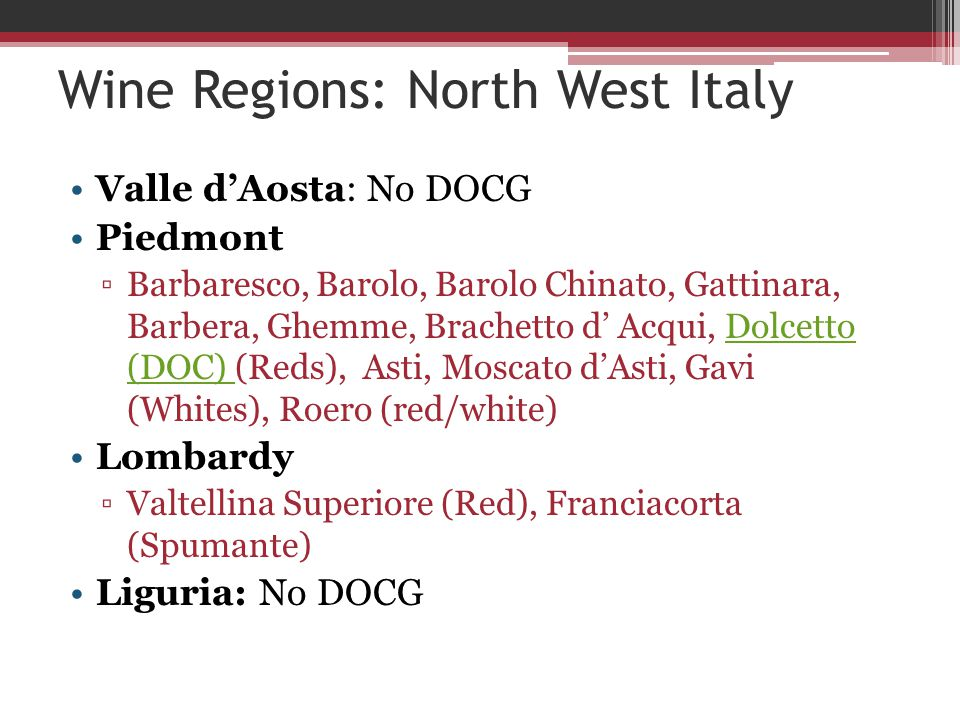 Wine Regions: North West Italy Valle d'Aosta: No DOCG Piedmont ▫Barbaresco, Barolo, Barolo Chinato, Gattinara, Barbera, Ghemme, Brachetto d' Acqui, Dolcetto (DOC) (Reds), Asti, Moscato d'Asti, Gavi (Whites), Roero (red/white)Dolcetto (DOC) Lombardy ▫Valtellina Superiore (Red), Franciacorta (Spumante) Liguria: No DOCG