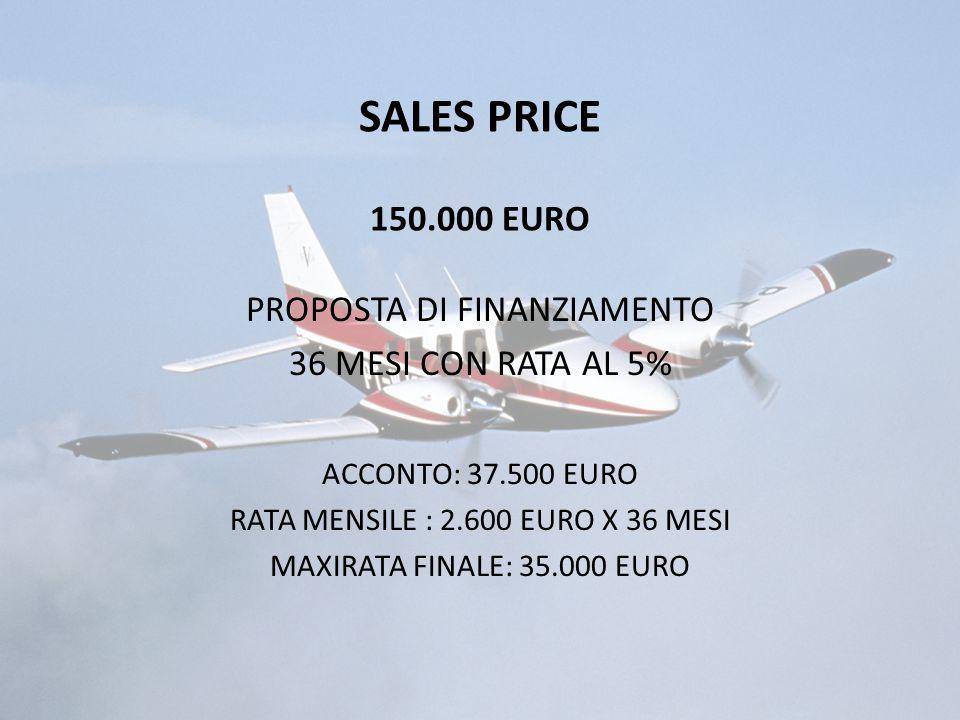 SALES PRICE 150.000 EURO PROPOSTA DI FINANZIAMENTO 36 MESI CON RATA AL 5% ACCONTO: 37.500 EURO RATA MENSILE : 2.600 EURO X 36 MESI MAXIRATA FINALE: 35.000 EURO