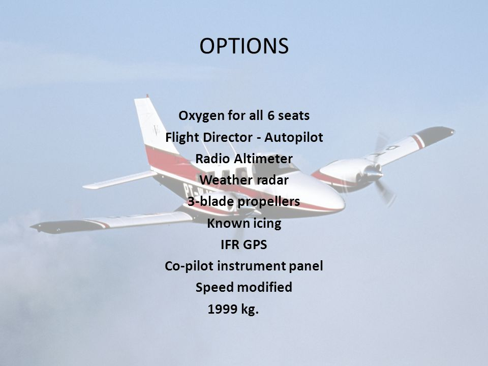 OPTIONS Oxygen for all 6 seats Flight Director - Autopilot Radio Altimeter Weather radar 3-blade propellers Known icing IFR GPS Co-pilot instrument panel Speed modified 1999 kg.