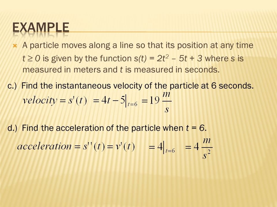  A particle moves along a line so that its position at any time t ≥ 0 is given by the function s(t) = 2t 2 – 5t + 3 where s is measured in meters and t is measured in seconds.