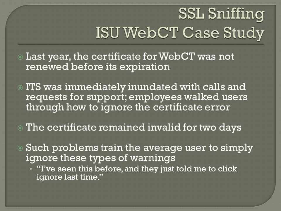  Last year, the certificate for WebCT was not renewed before its expiration  ITS was immediately inundated with calls and requests for support; employees walked users through how to ignore the certificate error  The certificate remained invalid for two days  Such problems train the average user to simply ignore these types of warnings I've seen this before, and they just told me to click ignore last time.