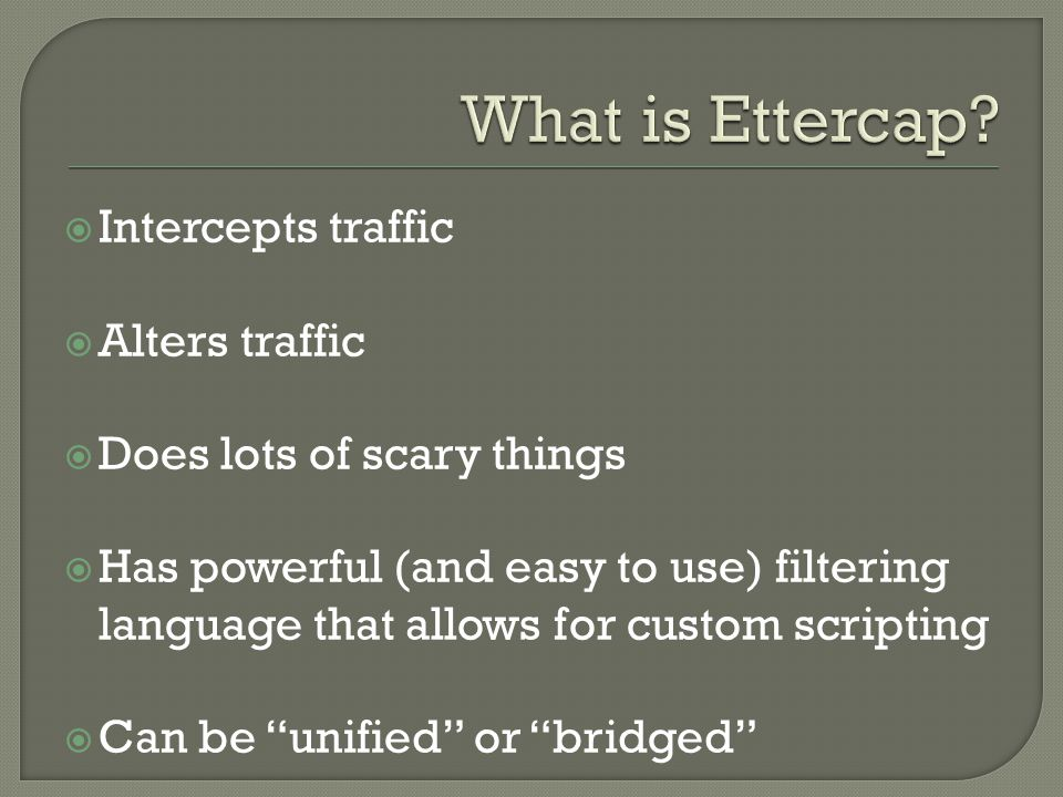  Intercepts traffic  Alters traffic  Does lots of scary things  Has powerful (and easy to use) filtering language that allows for custom scripting  Can be unified or bridged