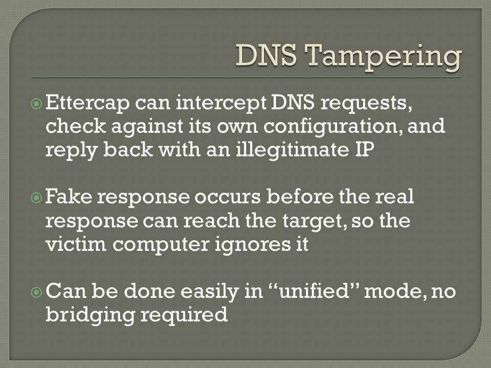  Ettercap can intercept DNS requests, check against its own configuration, and reply back with an illegitimate IP  Fake response occurs before the real response can reach the target, so the victim computer ignores it  Can be done easily in unified mode, no bridging required