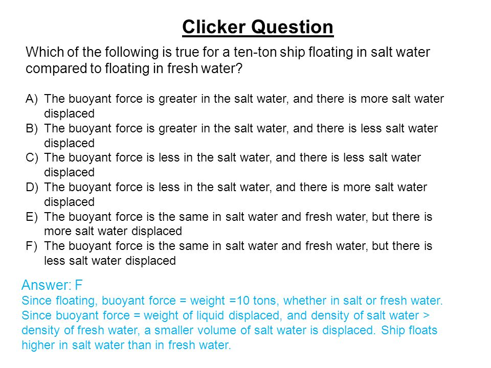 Which of the following is true for a ten-ton ship floating in salt water compared to floating in fresh water? A)The buoyant force is greater in the sa