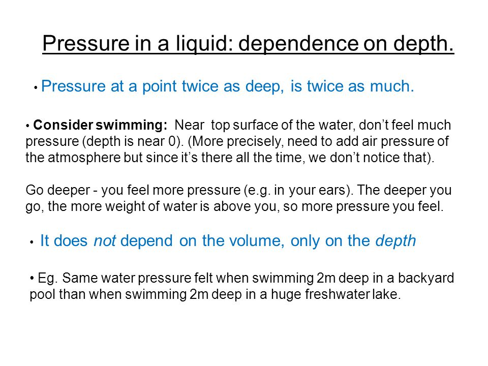 Pressure in a liquid: dependence on depth. Pressure at a point twice as deep, is twice as much. Consider swimming: Near top surface of the water, don'