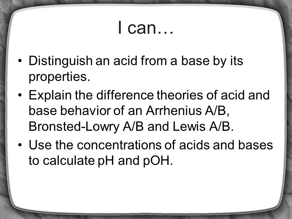 I can… Distinguish an acid from a base by its properties.