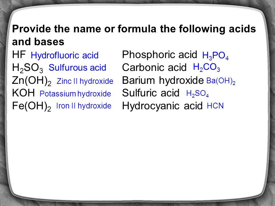 Provide the name or formula the following acids and bases HF Phosphoric acid H 2 SO 3 Carbonic acid Zn(OH) 2 Barium hydroxide KOH Sulfuric acid Fe(OH) 2 Hydrocyanic acid Hydrofluoric acidH 3 PO 4 Sulfurous acid H 2 CO 3 Zinc II hydroxide Ba(OH) 2 Potassium hydroxide H 2 SO 4 Iron II hydroxideHCN