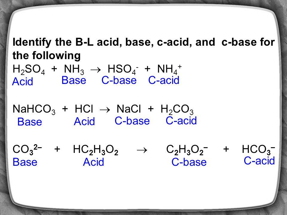 Identify the B-L acid, base, c-acid, and c-base for the following HC 2 H 3 O 2 + H 2 O  H 3 O + + C 2 H 3 O 2 - HF + SO 3 2–  F – + HSO 3 – H 3 O + + HSO 3 –  H 2 O + H 2 SO 3 Acid C-baseBaseC-acid AcidC-base BaseC-acid Acid C-baseBaseC-acid