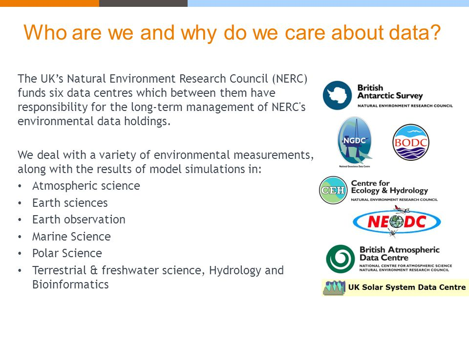 The UK's Natural Environment Research Council (NERC) funds six data centres which between them have responsibility for the long-term management of NERC s environmental data holdings.