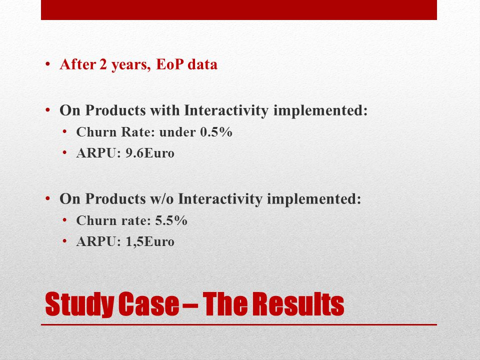 Study Case – The Results After 2 years, EoP data On Products with Interactivity implemented: Churn Rate: under 0.5% ARPU: 9.6Euro On Products w/o Inte