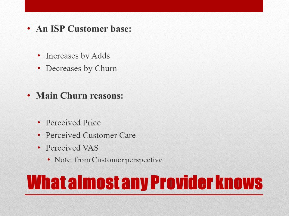 What almost any Provider knows An ISP Customer base: Increases by Adds Decreases by Churn Main Churn reasons: Perceived Price Perceived Customer Care