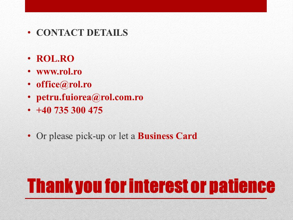 Thank you for interest or patience CONTACT DETAILS ROL.RO www.rol.ro office@rol.ro petru.fuiorea@rol.com.ro +40 735 300 475 Or please pick-up or let a