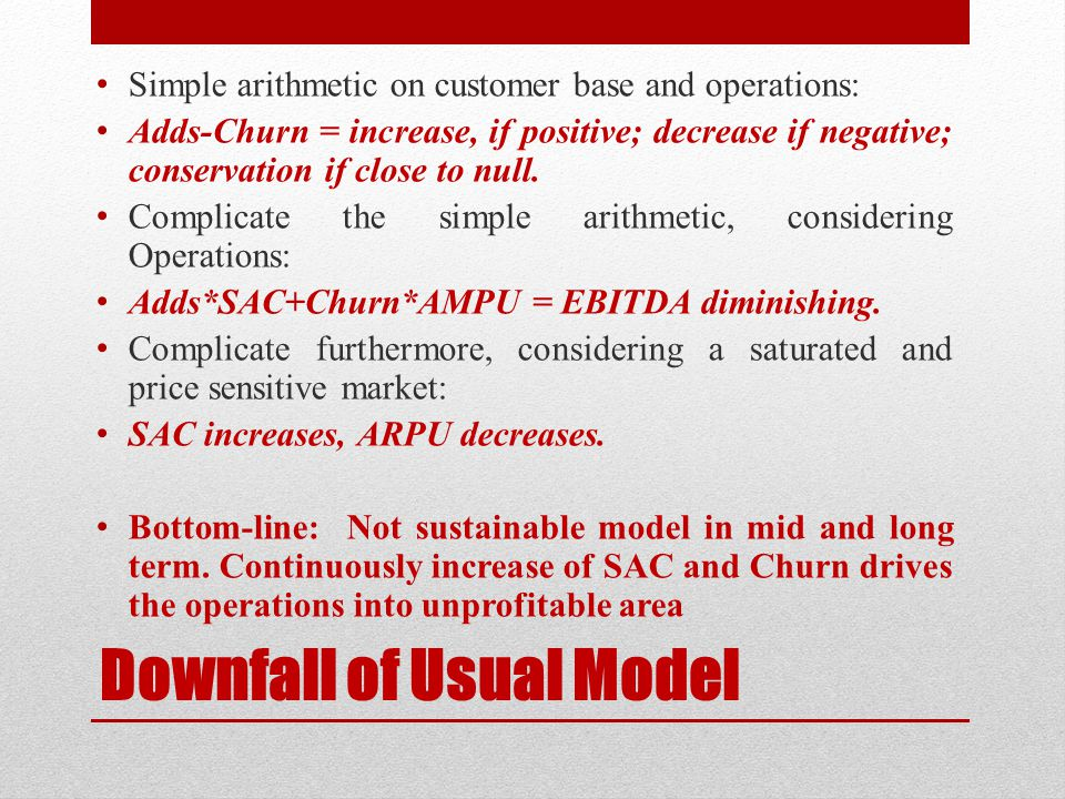 Downfall of Usual Model Simple arithmetic on customer base and operations: Adds-Churn = increase, if positive; decrease if negative; conservation if c