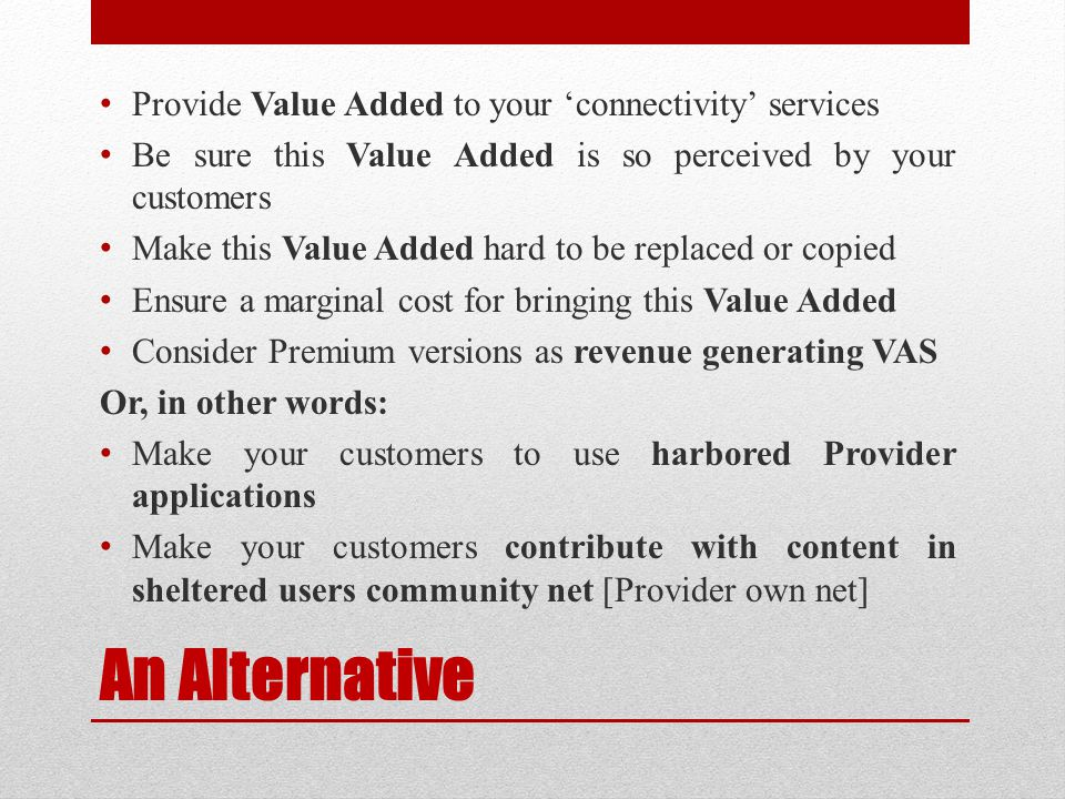An Alternative Provide Value Added to your 'connectivity' services Be sure this Value Added is so perceived by your customers Make this Value Added ha
