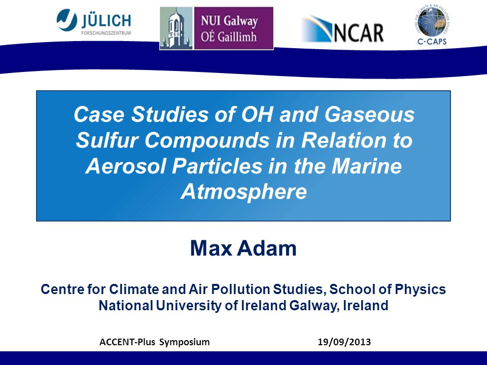 Case Studies of OH and Gaseous Sulfur Compounds in Relation to Aerosol Particles in the Marine Atmosphere Max Adam Centre for Climate and Air Pollution Studies, School of Physics National University of Ireland Galway, Ireland 19/09/2013ACCENT-Plus Symposium