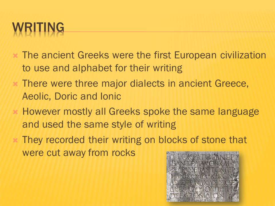  The ancient Greeks were the first European civilization to use and alphabet for their writing  There were three major dialects in ancient Greece, A