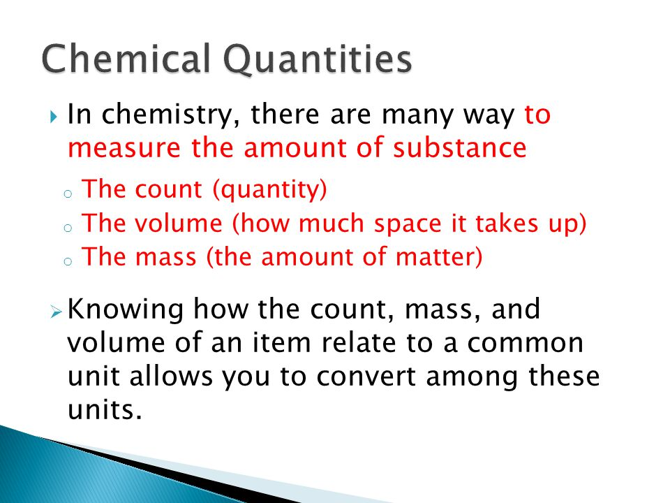  In chemistry, there are many way to measure the amount of substance o The count (quantity) o The volume (how much space it takes up) o The mass (the