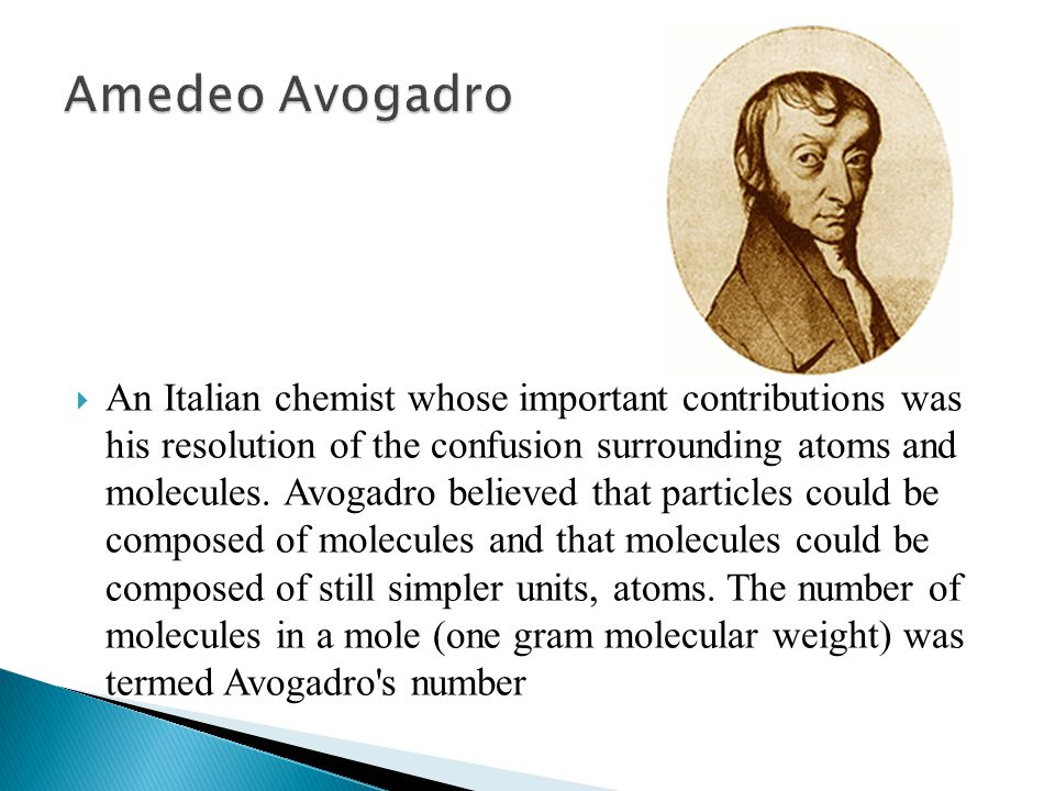  An Italian chemist whose important contributions was his resolution of the confusion surrounding atoms and molecules. Avogadro believed that particl