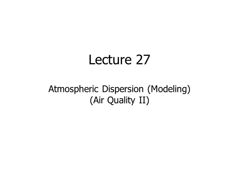 Lecture 27 Atmospheric Dispersion (Modeling) (Air Quality II)