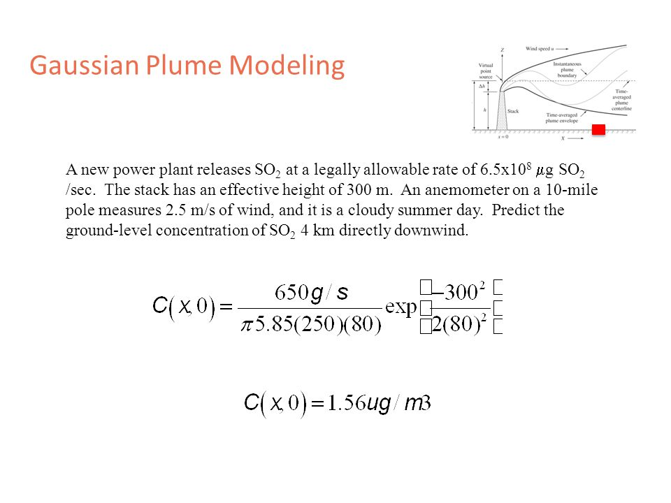 Gaussian Plume Modeling A new power plant releases SO 2 at a legally allowable rate of 6.5x10 8  g SO 2 /sec.