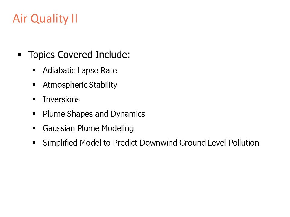 Air Quality II  Topics Covered Include:  Adiabatic Lapse Rate  Atmospheric Stability  Inversions  Plume Shapes and Dynamics  Gaussian Plume Modeling  Simplified Model to Predict Downwind Ground Level Pollution