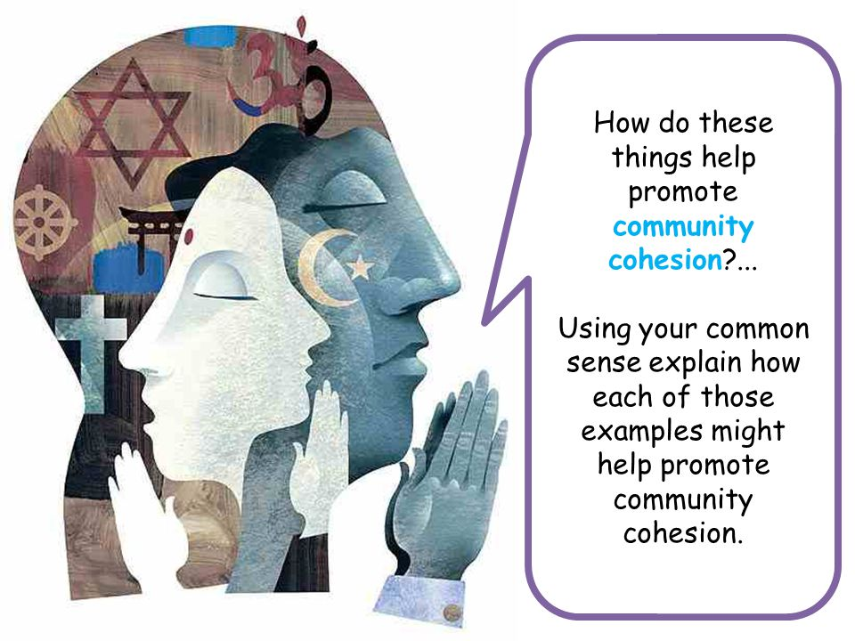 How do these things help promote community cohesion?... Using your common sense explain how each of those examples might help promote community cohesi