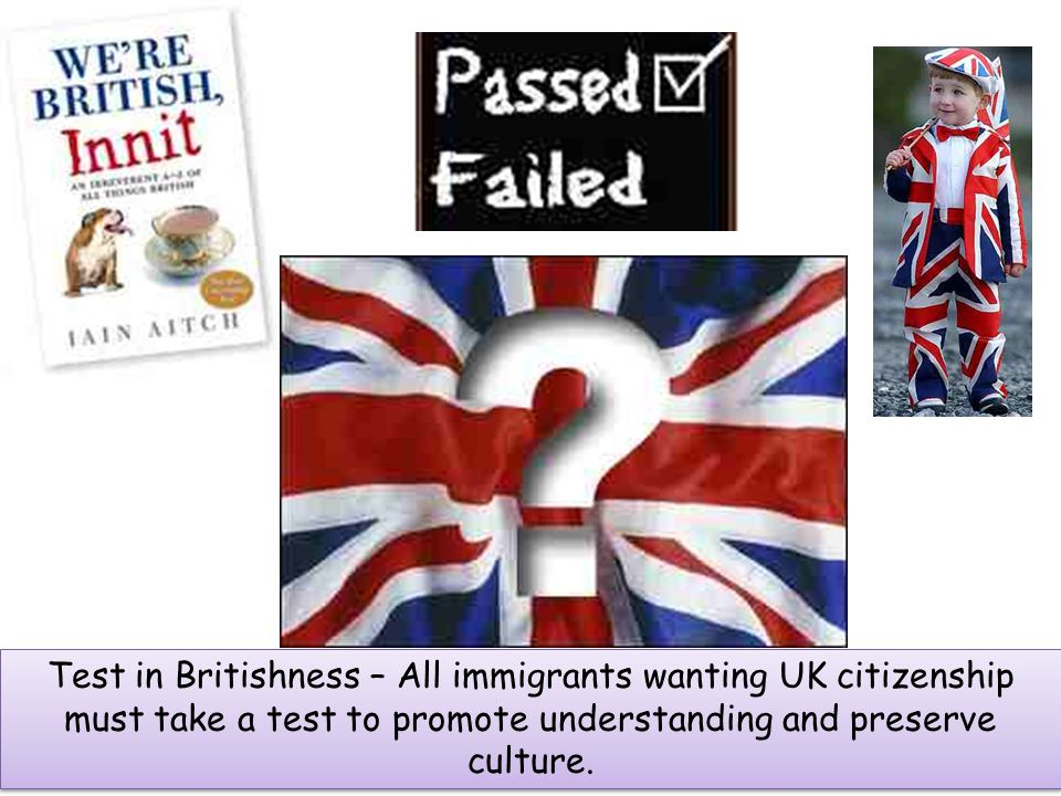 Test in Britishness – All immigrants wanting UK citizenship must take a test to promote understanding and preserve culture.