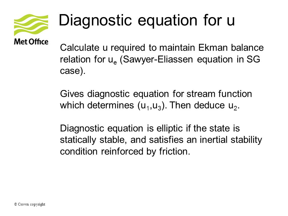 © Crown copyright Diagnostic equation for u Calculate u required to maintain Ekman balance relation for u e (Sawyer-Eliassen equation in SG case). Giv