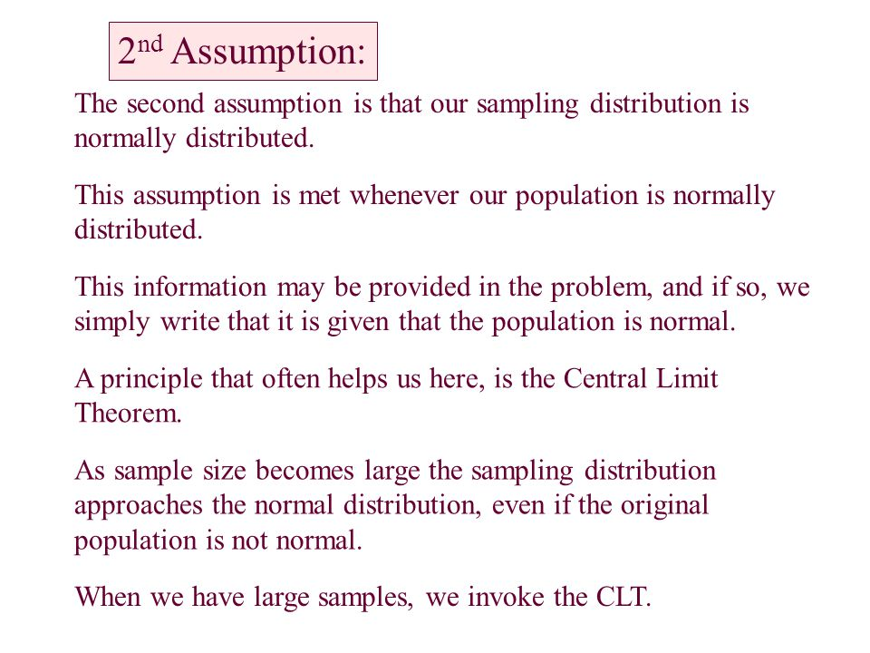 The second assumption is that our sampling distribution is normally distributed. This assumption is met whenever our population is normally distribute
