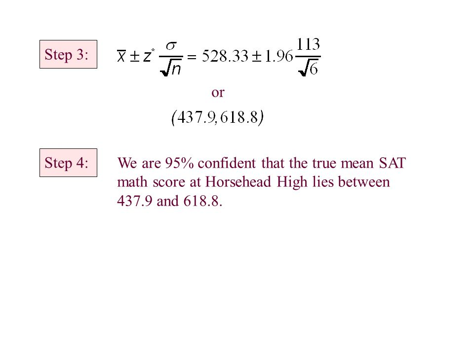 Step 3: or Step 4: We are 95% confident that the true mean SAT math score at Horsehead High lies between 437.9 and 618.8.