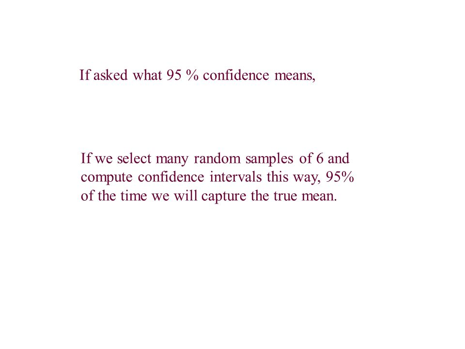 If we select many random samples of 6 and compute confidence intervals this way, 95% of the time we will capture the true mean. If asked what 95 % con