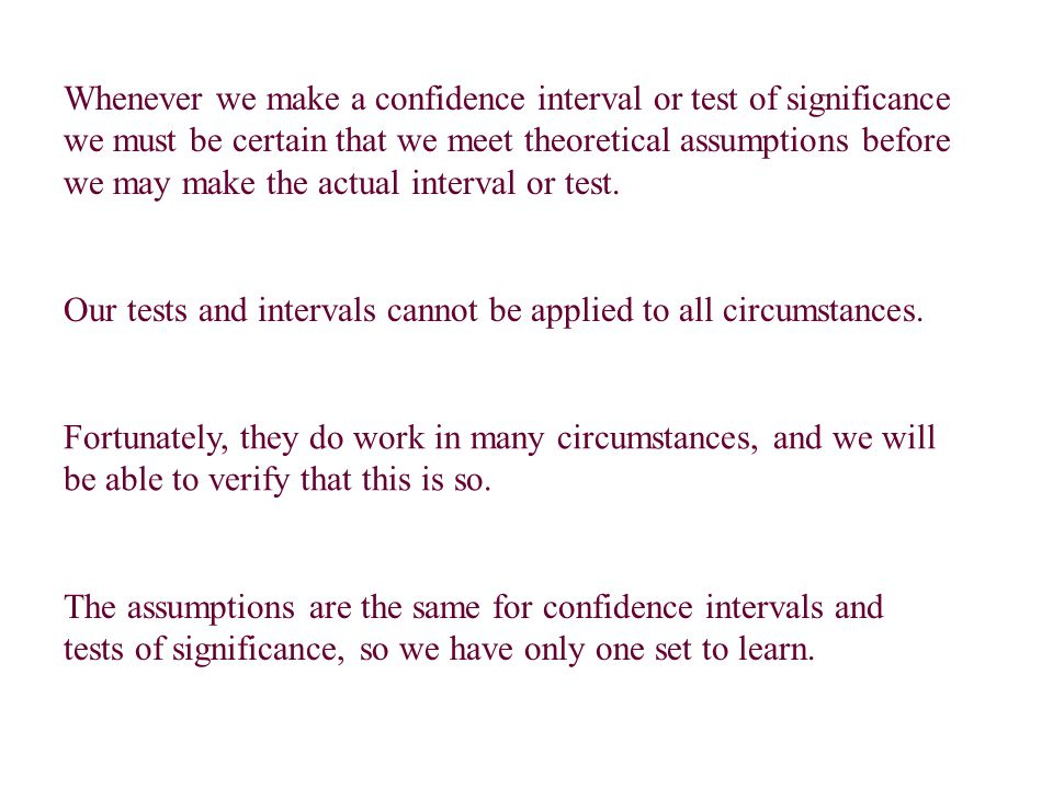 Whenever we make a confidence interval or test of significance we must be certain that we meet theoretical assumptions before we may make the actual i