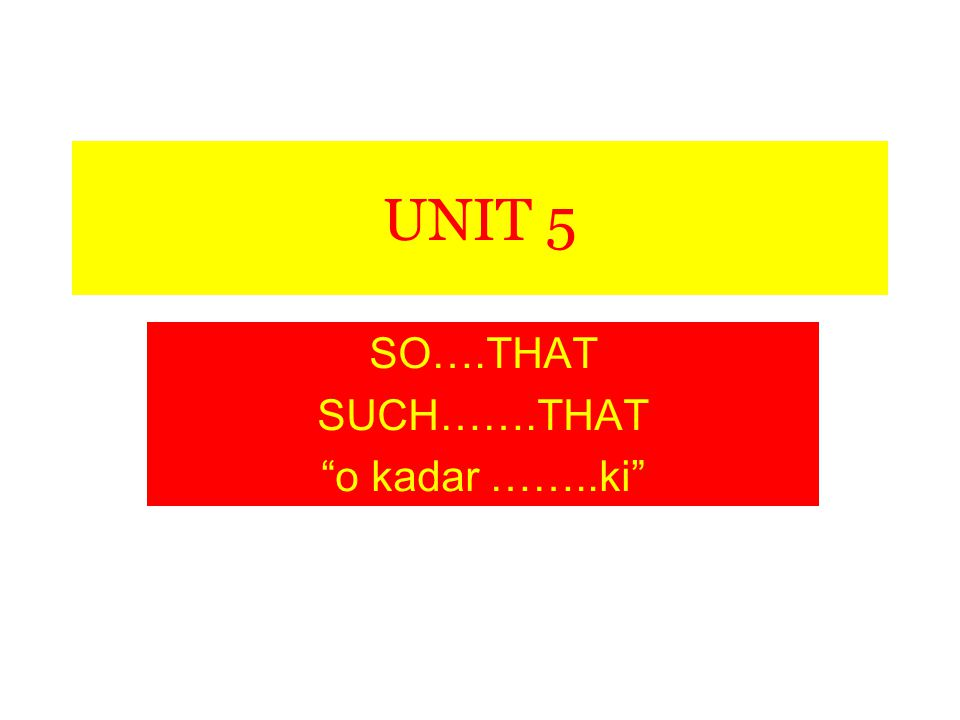 UNIT 5 SO….THAT SUCH…….THAT o kadar ……..ki