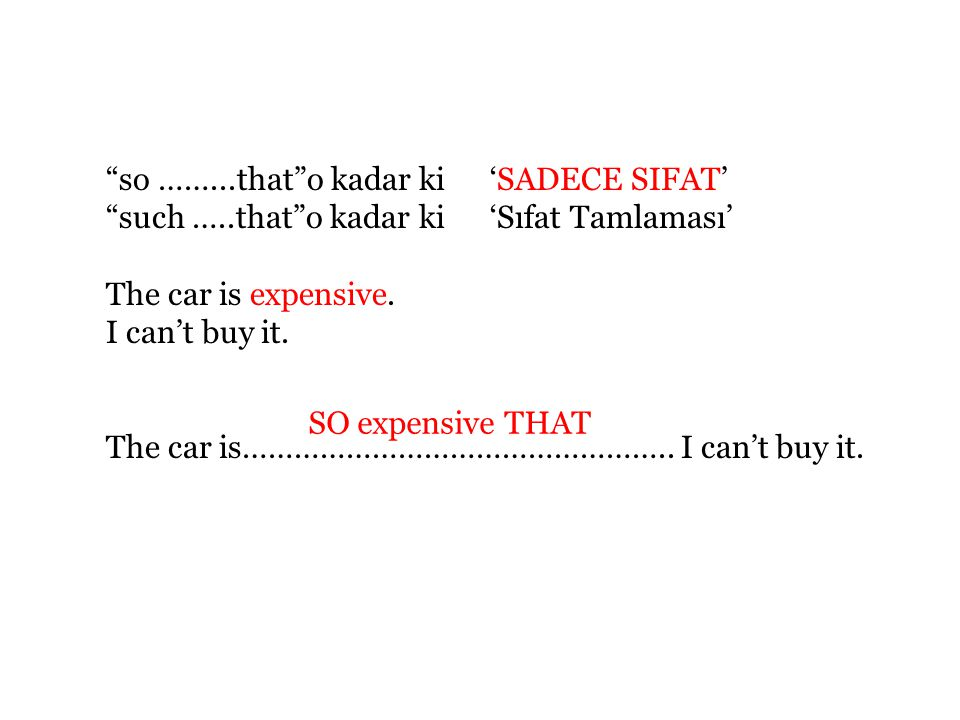 so ……...that o kadar ki 'SADECE SIFAT' such …..that o kadar ki 'Sıfat Tamlaması' The car is expensive.