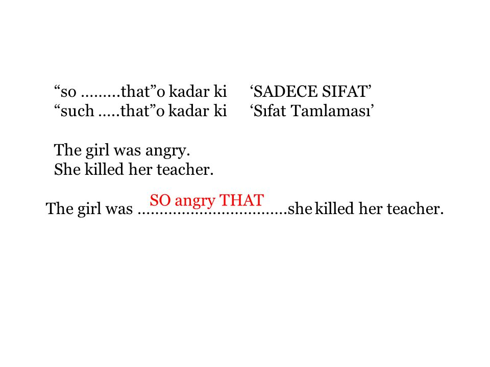so ……...that o kadar ki 'SADECE SIFAT' such …..that o kadar ki 'Sıfat Tamlaması' The girl was angry.