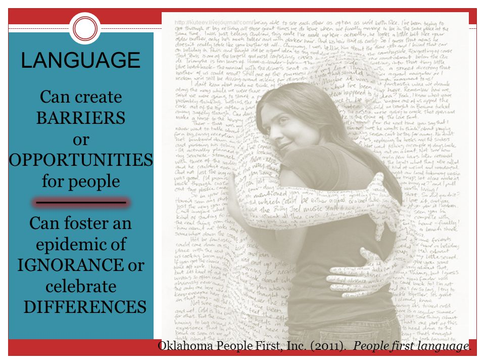 LANGUAGE Can create BARRIERS or OPPORTUNITIES for people Can foster an epidemic of IGNORANCE or celebrate DIFFERENCES Oklahoma People First, Inc.