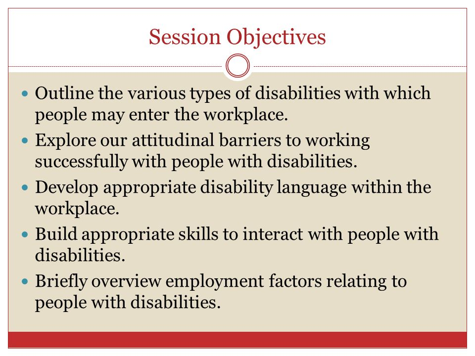 Session Objectives Outline the various types of disabilities with which people may enter the workplace.