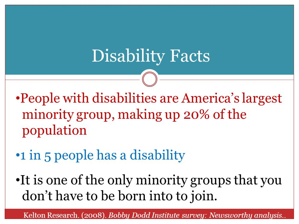 Disability Facts People with disabilities are America's largest minority group, making up 20% of the population 1 in 5 people has a disability It is one of the only minority groups that you don't have to be born into to join.
