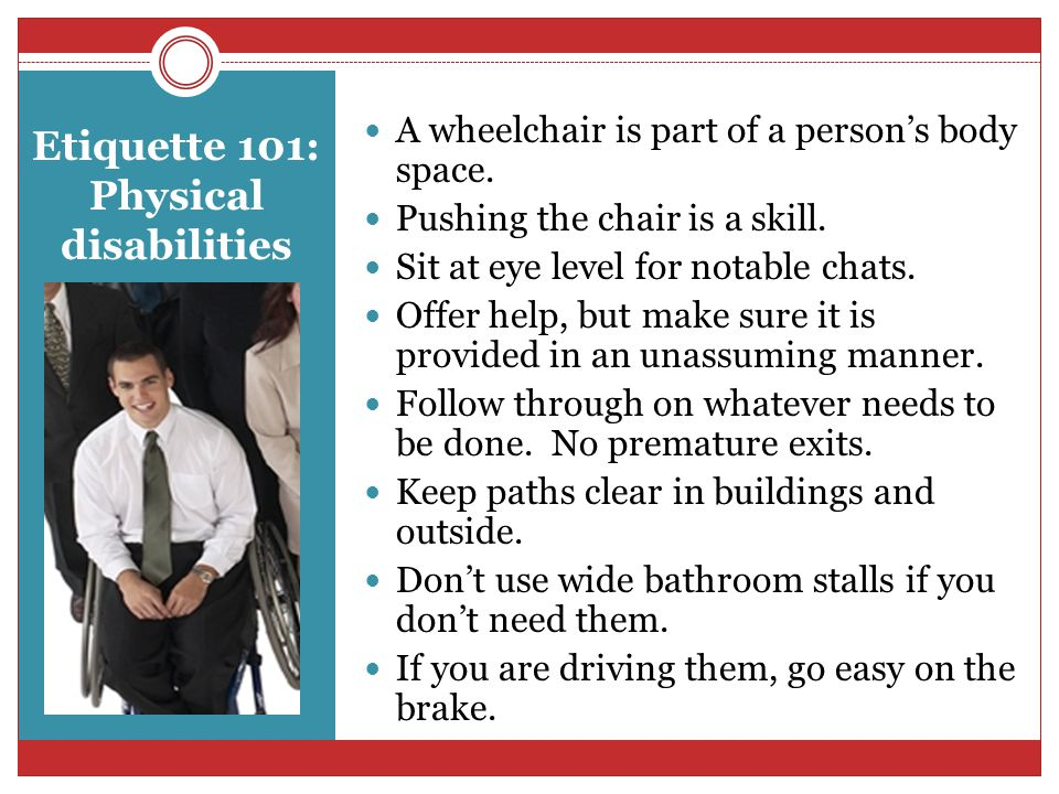 Etiquette 101: Physical disabilities A wheelchair is part of a person's body space.
