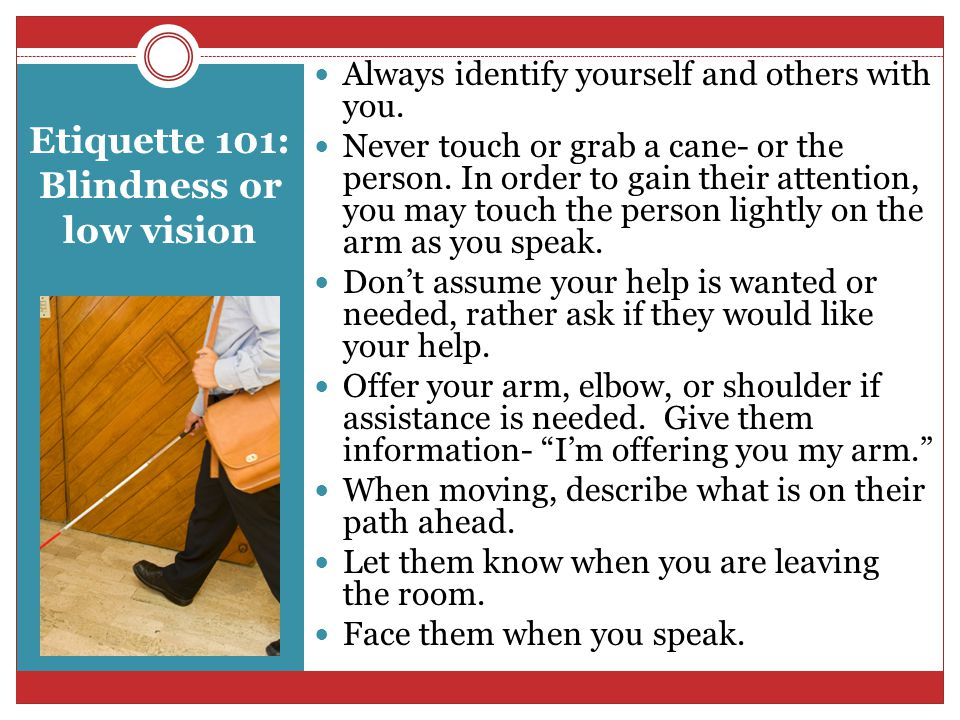 Etiquette 101: Blindness or low vision Always identify yourself and others with you.