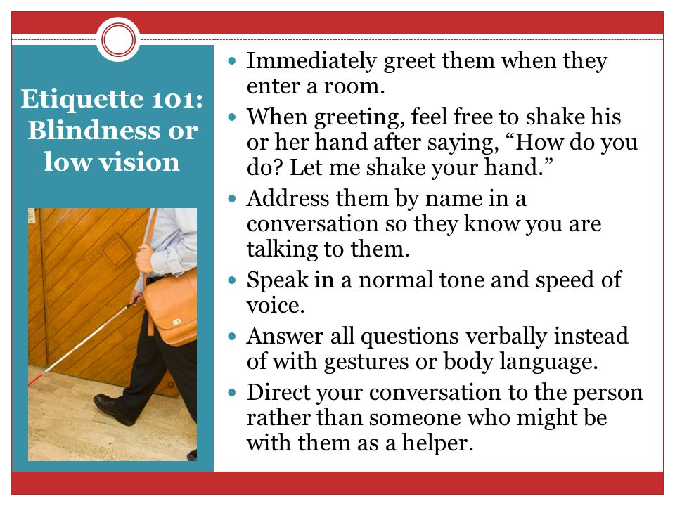 Etiquette 101: Blindness or low vision Immediately greet them when they enter a room.