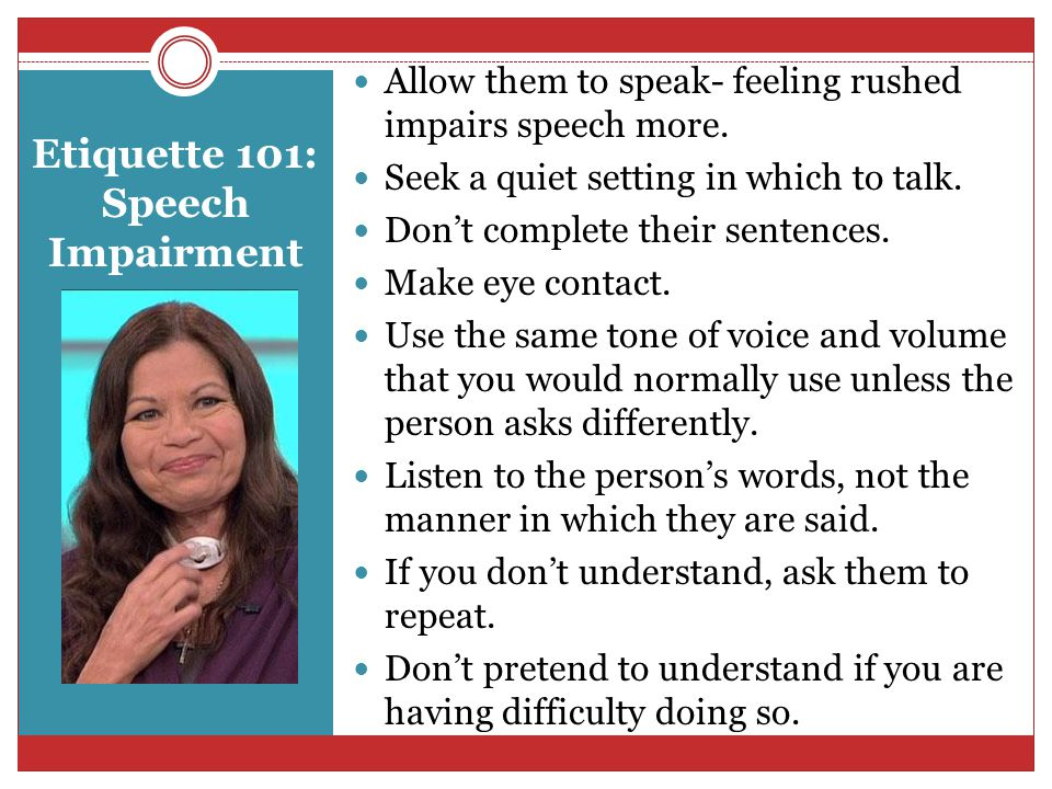 Etiquette 101: Speech Impairment Allow them to speak- feeling rushed impairs speech more.