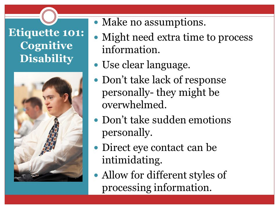 Etiquette 101: Cognitive Disability Make no assumptions.