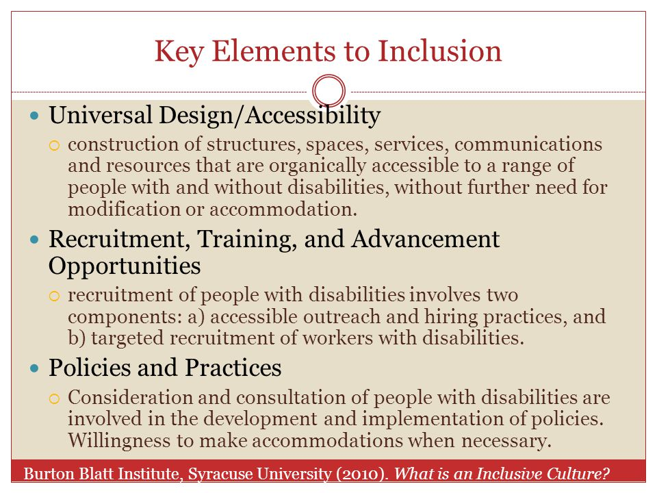 Key Elements to Inclusion Universal Design/Accessibility  construction of structures, spaces, services, communications and resources that are organically accessible to a range of people with and without disabilities, without further need for modification or accommodation.