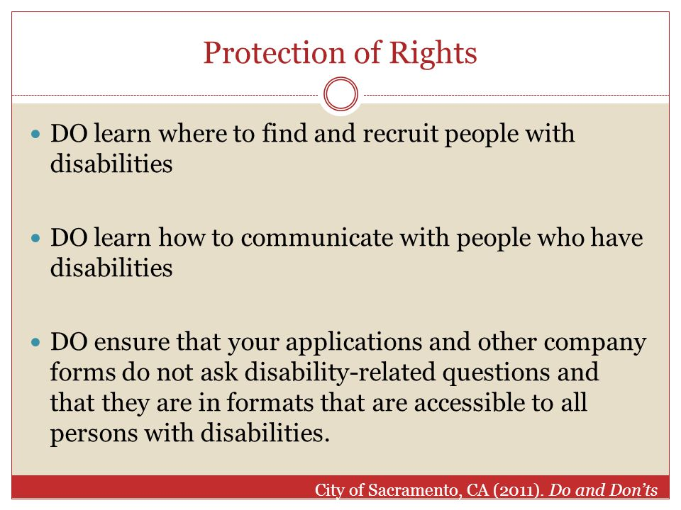 Protection of Rights DO learn where to find and recruit people with disabilities DO learn how to communicate with people who have disabilities DO ensure that your applications and other company forms do not ask disability-related questions and that they are in formats that are accessible to all persons with disabilities.
