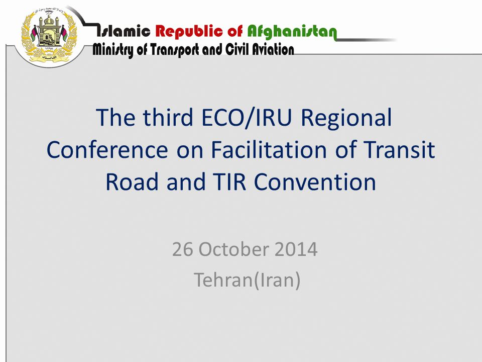 The third ECO/IRU Regional Conference on Facilitation of Transit Road and TIR Convention 26 October 2014 Tehran(Iran)