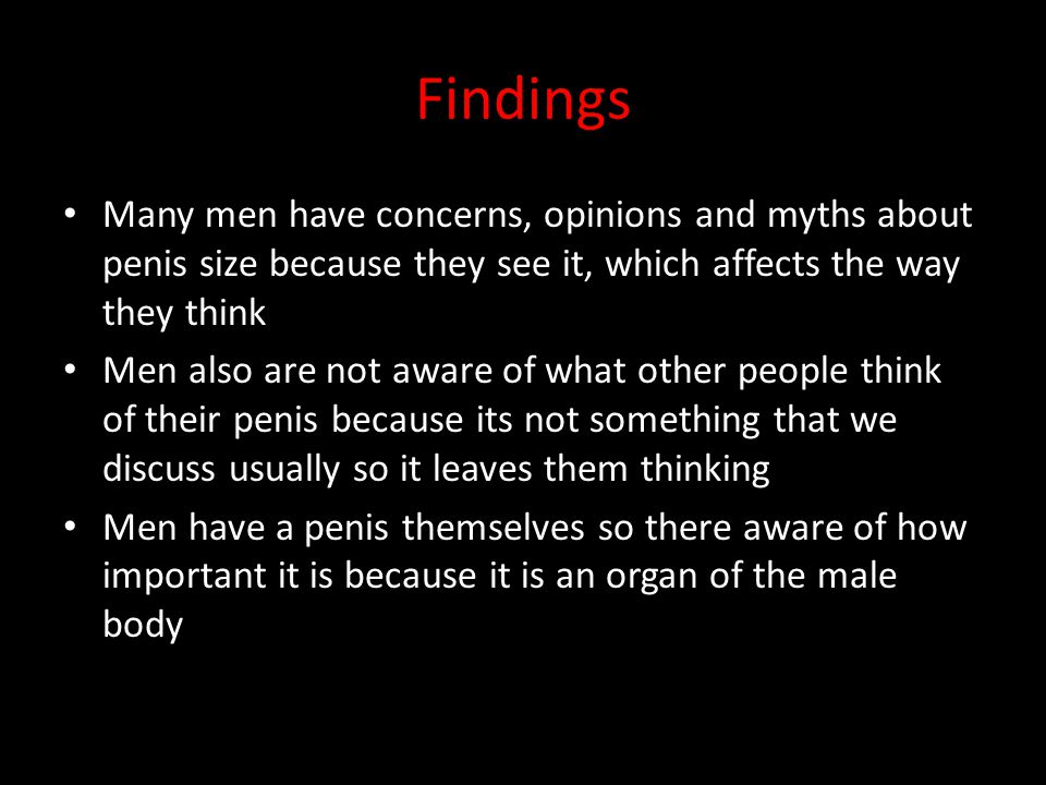 Findings Many men have concerns, opinions and myths about penis size because they see it, which affects the way they think Men also are not aware of w
