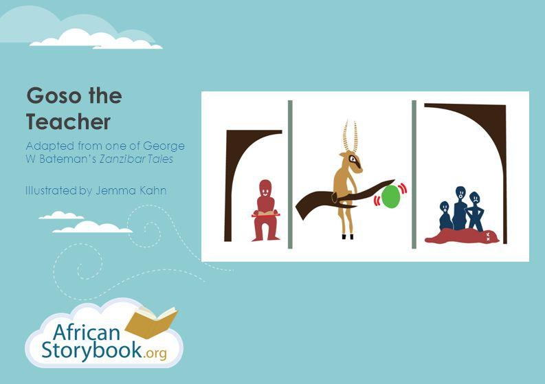 Goso the Teacher Adapted from one of George W Bateman's Zanzibar Tales Illustrated by Jemma Kahn
