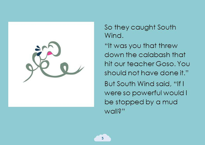 So they caught South Wind. It was you that threw down the calabash that hit our teacher Goso.